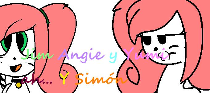 Jim Angie y Yumi. A y Simón...